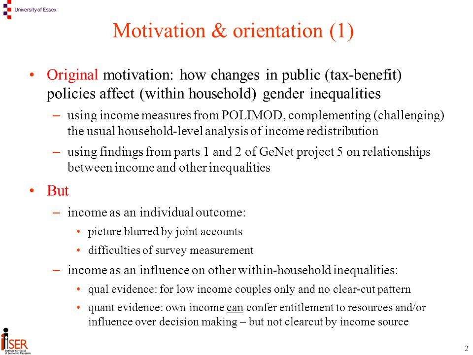 2 Motivation & orientation (1) Original motivation: how changes in public (tax-benefit) policies affect (within household) gender inequalities – using income measures from POLIMOD, complementing (challenging) the usual household-level analysis of income redistribution – using findings from parts 1 and 2 of GeNet project 5 on relationships between income and other inequalities But – income as an individual outcome: picture blurred by joint accounts difficulties of survey measurement – income as an influence on other within-household inequalities: qual evidence: for low income couples only and no clear-cut pattern quant evidence: own income can confer entitlement to resources and/or influence over decision making – but not clearcut by income source