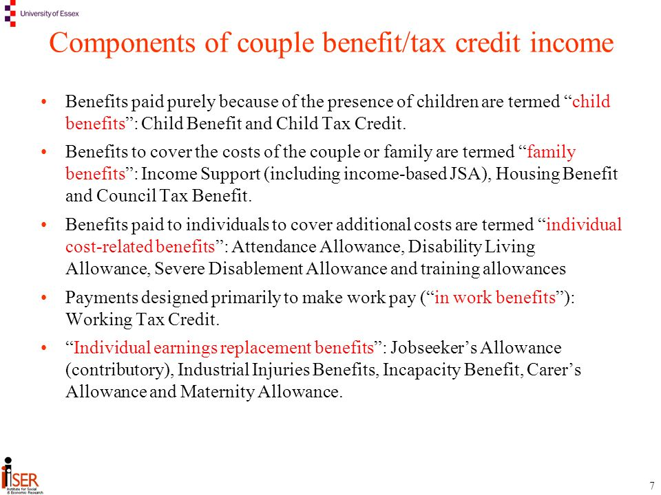 7 Components of couple benefit/tax credit income Benefits paid purely because of the presence of children are termed child benefits: Child Benefit and Child Tax Credit.