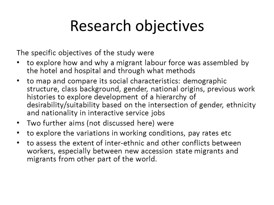 Research objectives The specific objectives of the study were to explore how and why a migrant labour force was assembled by the hotel and hospital and through what methods to map and compare its social characteristics: demographic structure, class background, gender, national origins, previous work histories to explore development of a hierarchy of desirability/suitability based on the intersection of gender, ethnicity and nationality in interactive service jobs Two further aims (not discussed here) were to explore the variations in working conditions, pay rates etc to assess the extent of inter-ethnic and other conflicts between workers, especially between new accession state migrants and migrants from other part of the world.