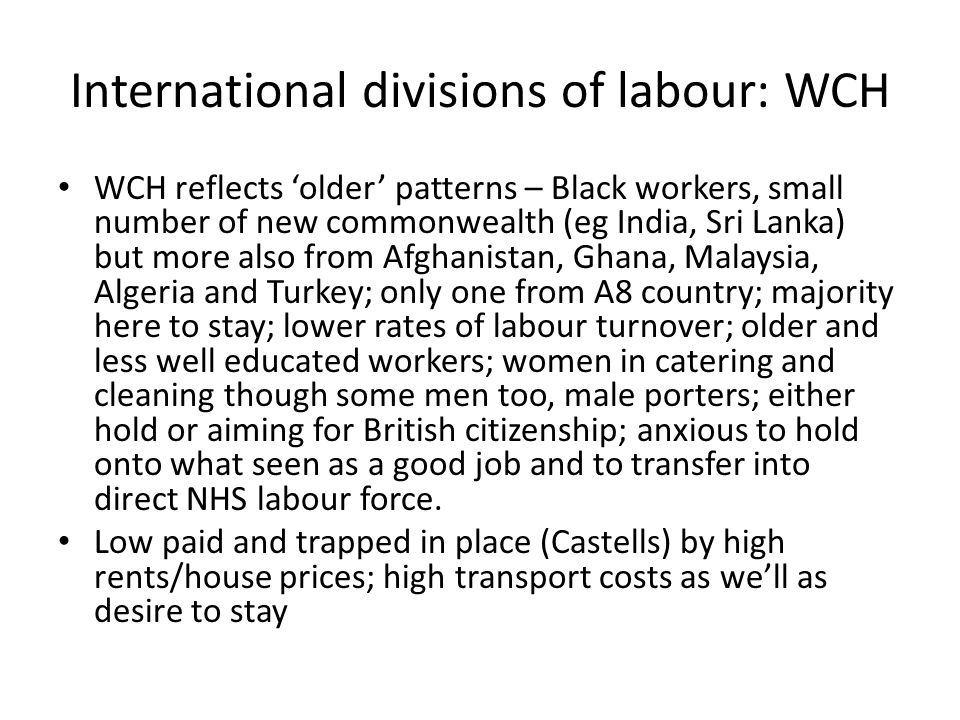 International divisions of labour: WCH WCH reflects older patterns – Black workers, small number of new commonwealth (eg India, Sri Lanka) but more also from Afghanistan, Ghana, Malaysia, Algeria and Turkey; only one from A8 country; majority here to stay; lower rates of labour turnover; older and less well educated workers; women in catering and cleaning though some men too, male porters; either hold or aiming for British citizenship; anxious to hold onto what seen as a good job and to transfer into direct NHS labour force.