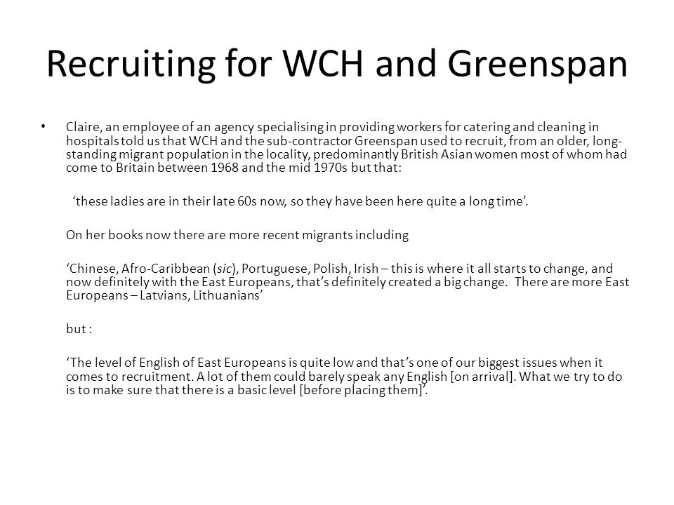 Recruiting for WCH and Greenspan Claire, an employee of an agency specialising in providing workers for catering and cleaning in hospitals told us that WCH and the sub-contractor Greenspan used to recruit, from an older, long- standing migrant population in the locality, predominantly British Asian women most of whom had come to Britain between 1968 and the mid 1970s but that: these ladies are in their late 60s now, so they have been here quite a long time.