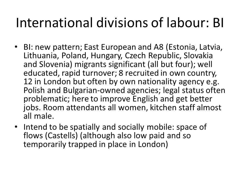 International divisions of labour: BI BI: new pattern; East European and A8 (Estonia, Latvia, Lithuania, Poland, Hungary, Czech Republic, Slovakia and Slovenia) migrants significant (all but four); well educated, rapid turnover; 8 recruited in own country, 12 in London but often by own nationality agency e.g.
