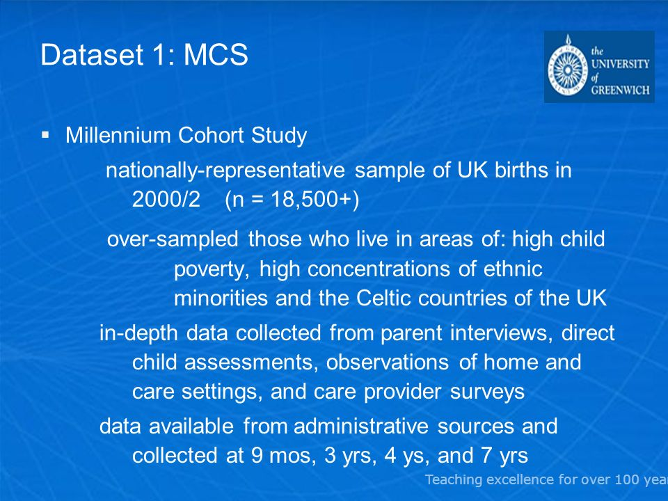 Teaching excellence for over 100 years Dataset 1: MCS Millennium Cohort Study nationally-representative sample of UK births in 2000/2 (n = 18,500+) ov
