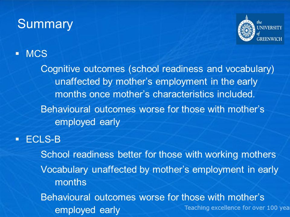 Teaching excellence for over 100 years Summary MCS Cognitive outcomes (school readiness and vocabulary) unaffected by mothers employment in the early