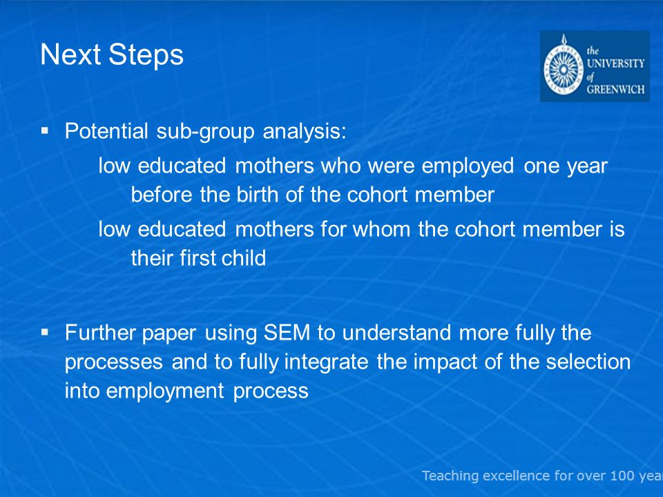 Teaching excellence for over 100 years Next Steps Potential sub-group analysis: low educated mothers who were employed one year before the birth of th