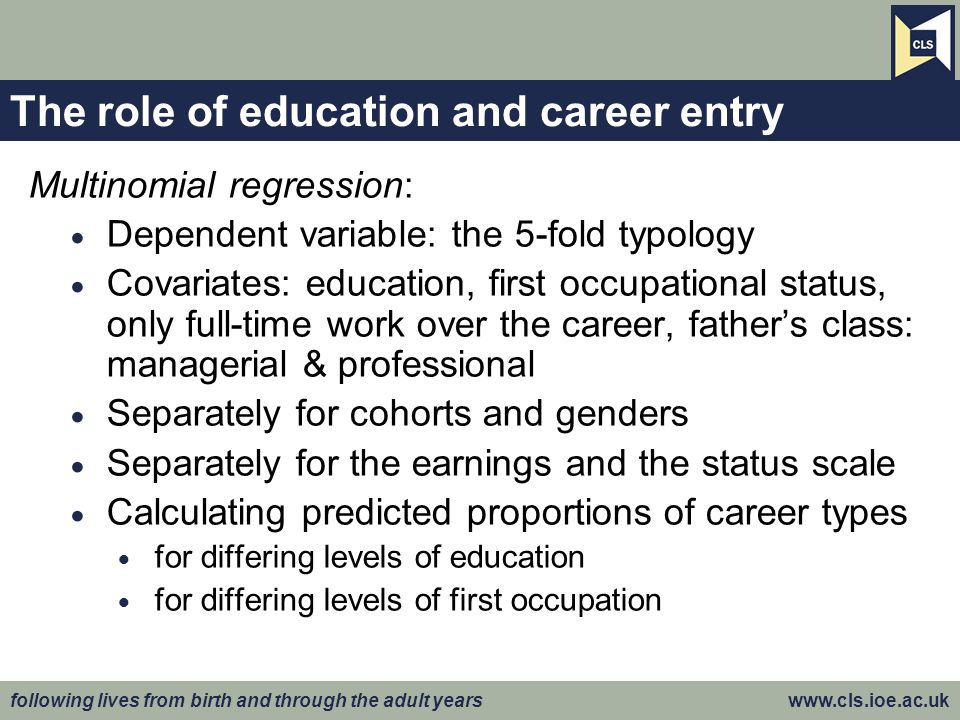 following lives from birth and through the adult years www.cls.ioe.ac.uk The role of education and career entry Multinomial regression: Dependent vari