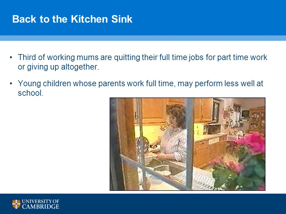 Back to the Kitchen Sink Third of working mums are quitting their full time jobs for part time work or giving up altogether. Young children whose pare