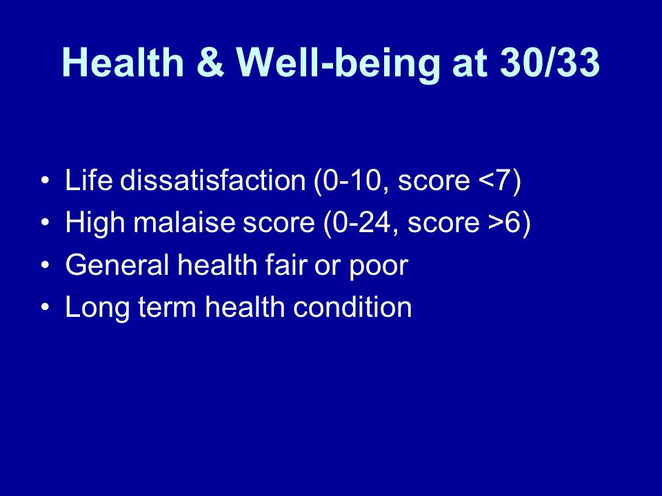 Health & Well-being at 30/33 Life dissatisfaction (0-10, score <7) High malaise score (0-24, score >6) General health fair or poor Long term health condition