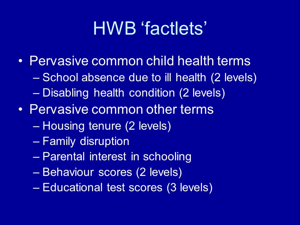 HWB factlets Pervasive common child health terms –School absence due to ill health (2 levels) –Disabling health condition (2 levels) Pervasive common other terms –Housing tenure (2 levels) –Family disruption –Parental interest in schooling –Behaviour scores (2 levels) –Educational test scores (3 levels)