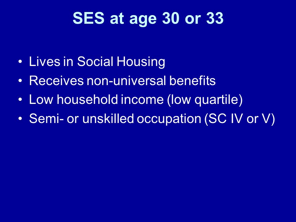 SES at age 30 or 33 Lives in Social Housing Receives non-universal benefits Low household income (low quartile) Semi- or unskilled occupation (SC IV or V)