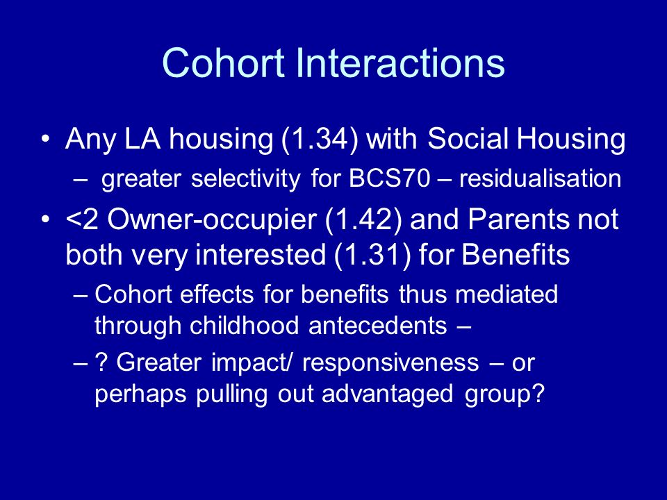 Cohort Interactions Any LA housing (1.34) with Social Housing – greater selectivity for BCS70 – residualisation <2 Owner-occupier (1.42) and Parents not both very interested (1.31) for Benefits –Cohort effects for benefits thus mediated through childhood antecedents – –.