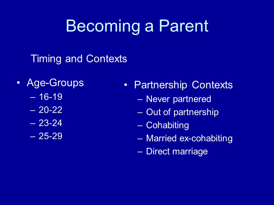 Becoming a Parent Age-Groups –16-19 –20-22 –23-24 –25-29 Partnership Contexts –Never partnered –Out of partnership –Cohabiting –Married ex-cohabiting