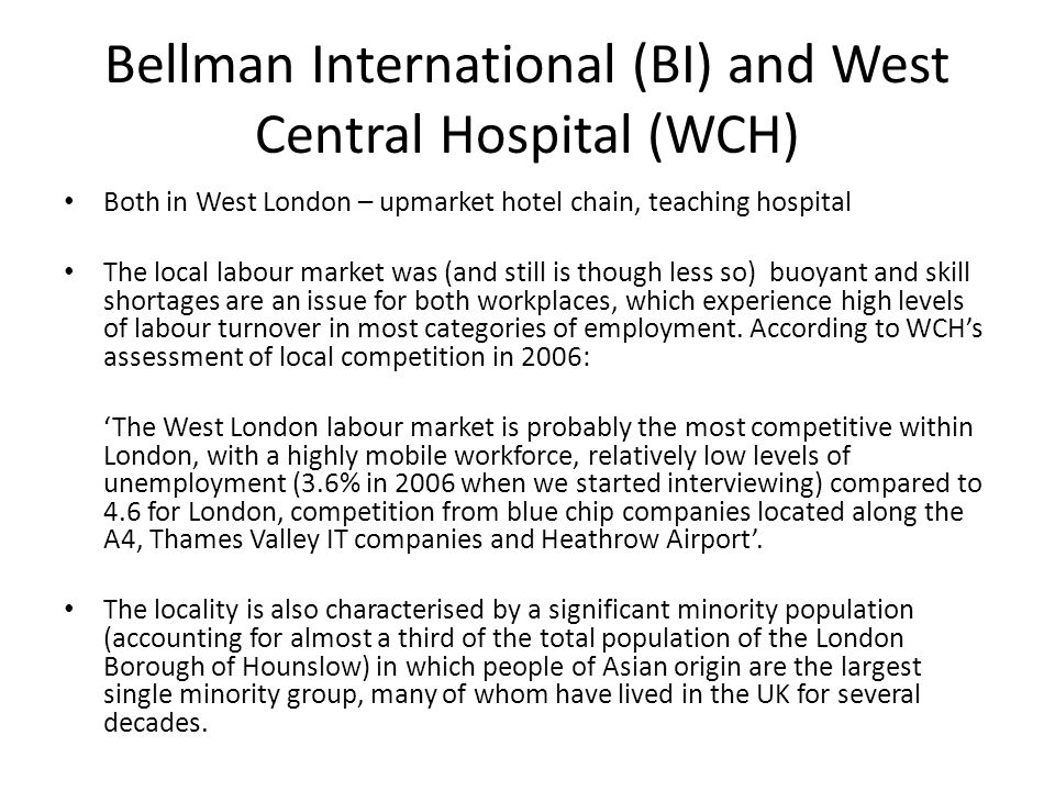 Bellman International (BI) and West Central Hospital (WCH) Both in West London – upmarket hotel chain, teaching hospital The local labour market was (and still is though less so) buoyant and skill shortages are an issue for both workplaces, which experience high levels of labour turnover in most categories of employment.