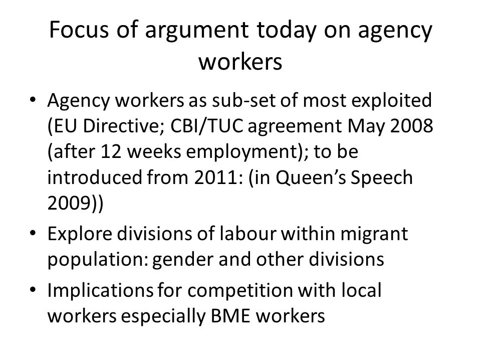 Focus of argument today on agency workers Agency workers as sub-set of most exploited (EU Directive; CBI/TUC agreement May 2008 (after 12 weeks employment); to be introduced from 2011: (in Queens Speech 2009)) Explore divisions of labour within migrant population: gender and other divisions Implications for competition with local workers especially BME workers