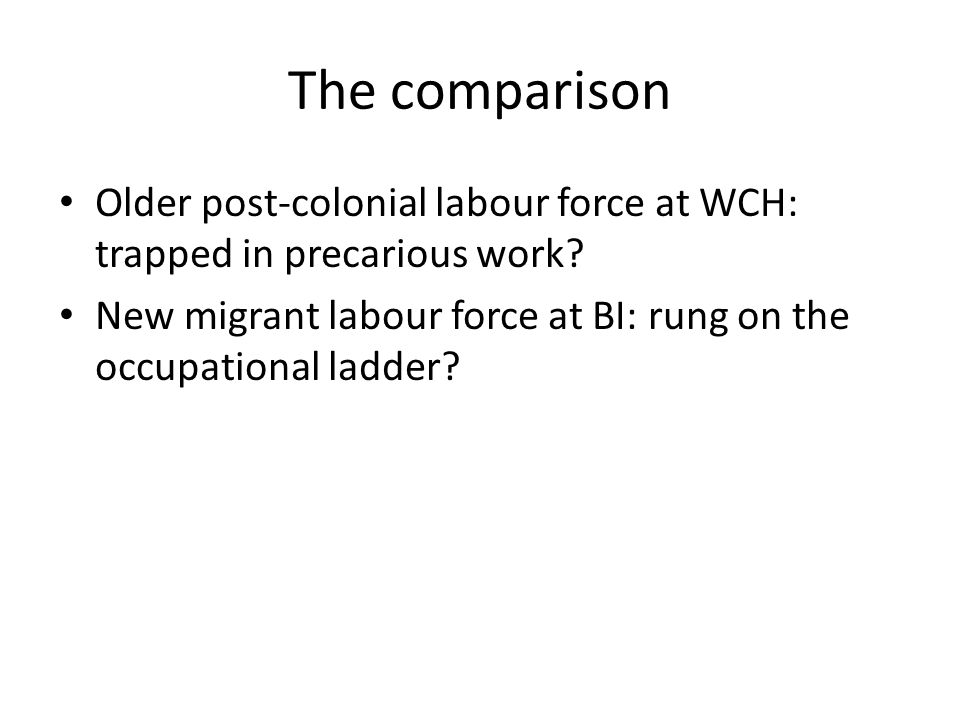 The comparison Older post-colonial labour force at WCH: trapped in precarious work.