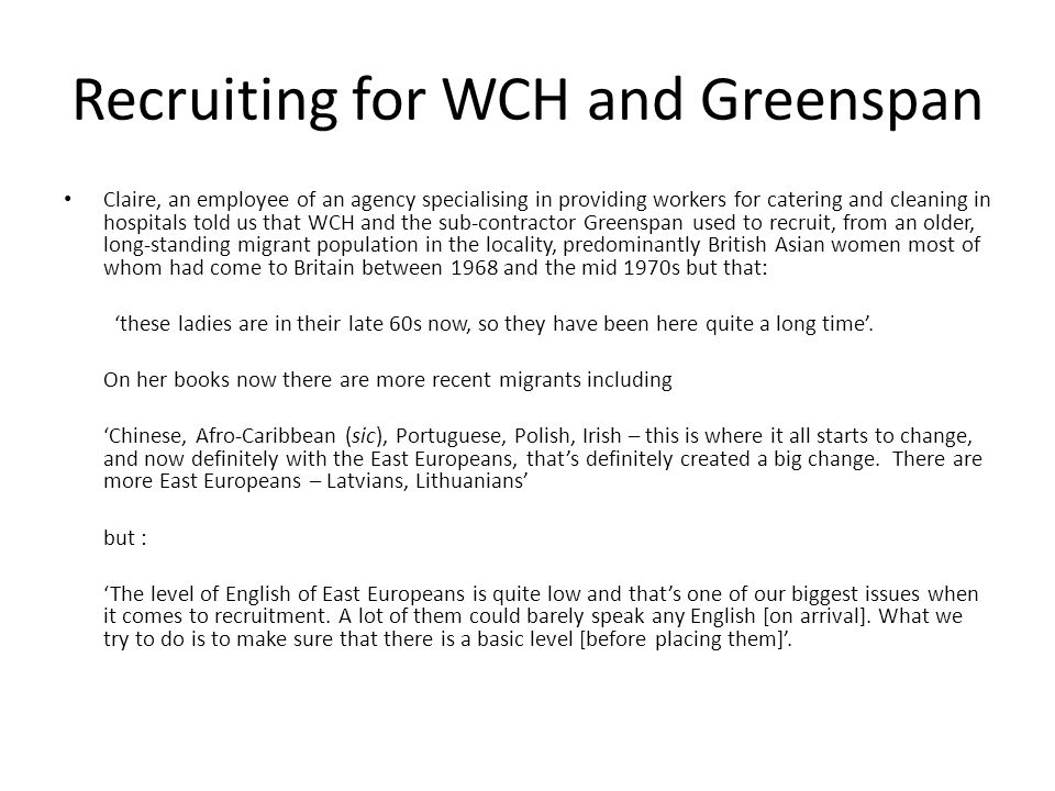 Recruiting for WCH and Greenspan Claire, an employee of an agency specialising in providing workers for catering and cleaning in hospitals told us that WCH and the sub-contractor Greenspan used to recruit, from an older, long-standing migrant population in the locality, predominantly British Asian women most of whom had come to Britain between 1968 and the mid 1970s but that: these ladies are in their late 60s now, so they have been here quite a long time.