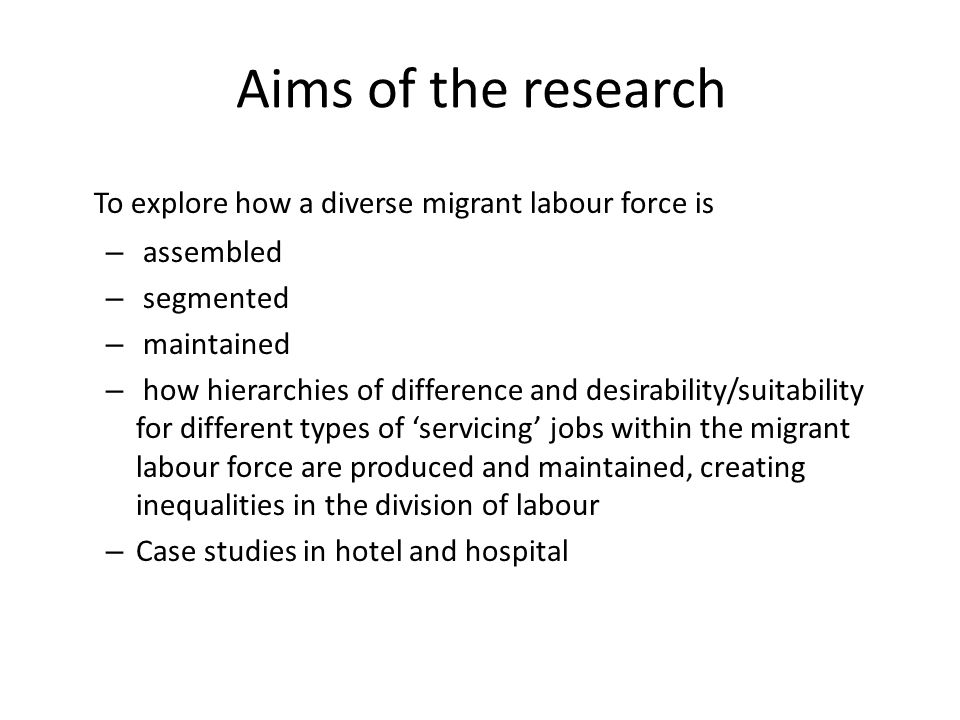 Aims of the research To explore how a diverse migrant labour force is – assembled – segmented – maintained – how hierarchies of difference and desirability/suitability for different types of servicing jobs within the migrant labour force are produced and maintained, creating inequalities in the division of labour – Case studies in hotel and hospital