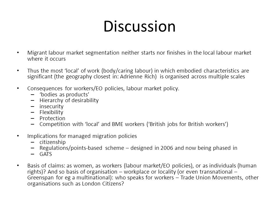 Discussion Migrant labour market segmentation neither starts nor finishes in the local labour market where it occurs Thus the most local of work (body/caring labour) in which embodied characteristics are significant (the geography closest in: Adrienne Rich) is organised across multiple scales Consequences for workers/EO policies, labour market policy.