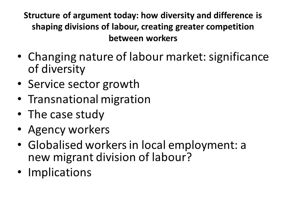 Structure of argument today: how diversity and difference is shaping divisions of labour, creating greater competition between workers Changing nature of labour market: significance of diversity Service sector growth Transnational migration The case study Agency workers Globalised workers in local employment: a new migrant division of labour.