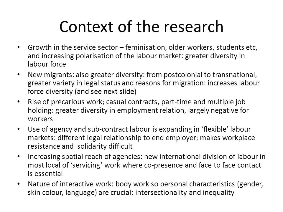 Context of the research Growth in the service sector – feminisation, older workers, students etc, and increasing polarisation of the labour market: greater diversity in labour force New migrants: also greater diversity: from postcolonial to transnational, greater variety in legal status and reasons for migration: increases labour force diversity (and see next slide) Rise of precarious work; casual contracts, part-time and multiple job holding: greater diversity in employment relation, largely negative for workers Use of agency and sub-contract labour is expanding in flexible labour markets: different legal relationship to end employer; makes workplace resistance and solidarity difficult Increasing spatial reach of agencies: new international division of labour in most local of servicing work where co-presence and face to face contact is essential Nature of interactive work: body work so personal characteristics (gender, skin colour, language) are crucial: intersectionality and inequality