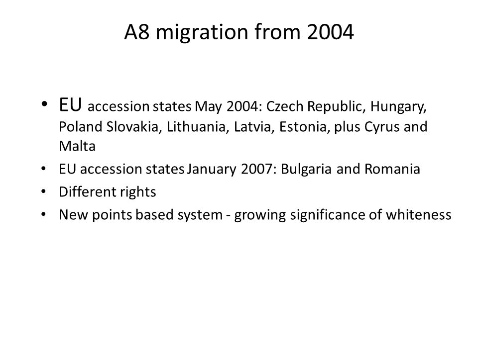 A8 migration from 2004 EU accession states May 2004: Czech Republic, Hungary, Poland Slovakia, Lithuania, Latvia, Estonia, plus Cyrus and Malta EU accession states January 2007: Bulgaria and Romania Different rights New points based system - growing significance of whiteness