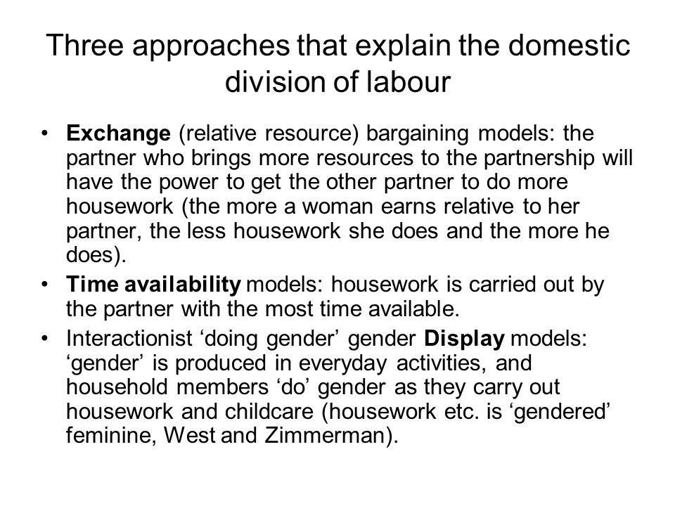 Three approaches that explain the domestic division of labour Exchange (relative resource) bargaining models: the partner who brings more resources to the partnership will have the power to get the other partner to do more housework (the more a woman earns relative to her partner, the less housework she does and the more he does).