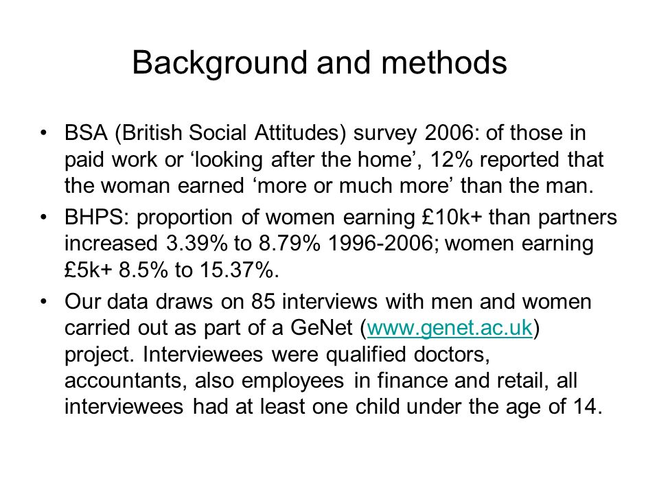 Background and methods BSA (British Social Attitudes) survey 2006: of those in paid work or looking after the home, 12% reported that the woman earned