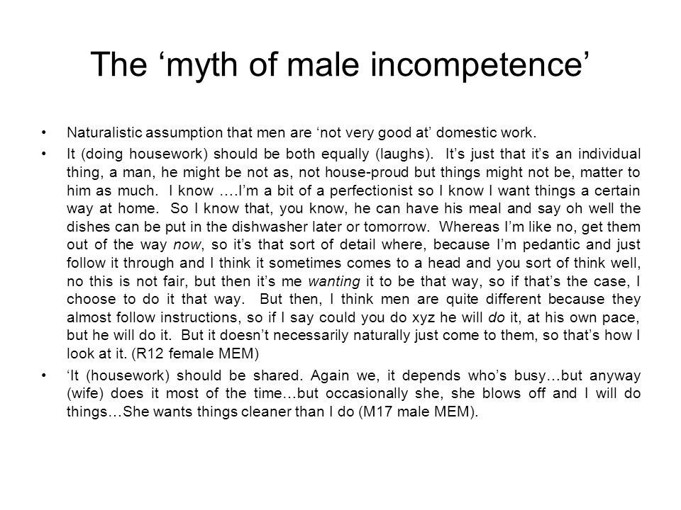 The myth of male incompetence Naturalistic assumption that men are not very good at domestic work. It (doing housework) should be both equally (laughs
