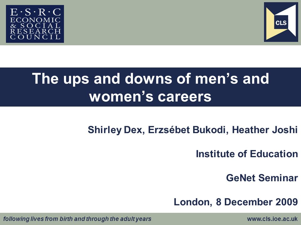 following lives from birth and through the adult years www.cls.ioe.ac.uk Shirley Dex, Erzsébet Bukodi, Heather Joshi Institute of Education GeNet Seminar London, 8 December 2009 The ups and downs of mens and womens careers