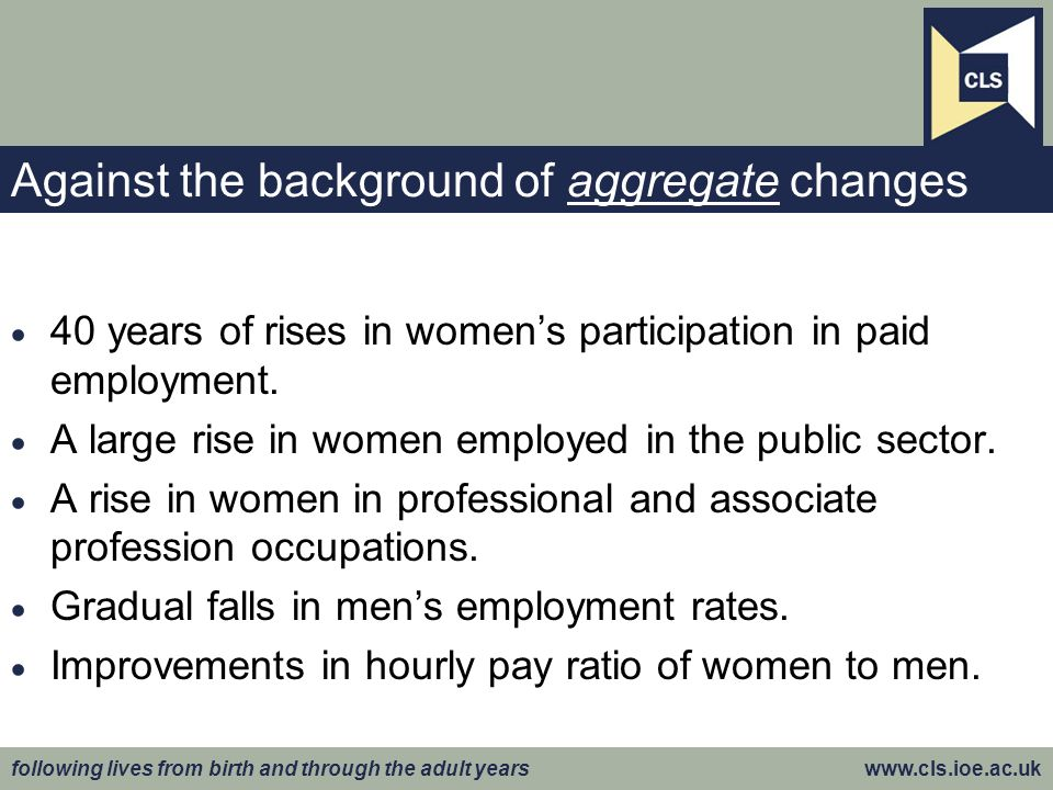 following lives from birth and through the adult years www.cls.ioe.ac.uk Against the background of aggregate changes 40 years of rises in womens participation in paid employment.