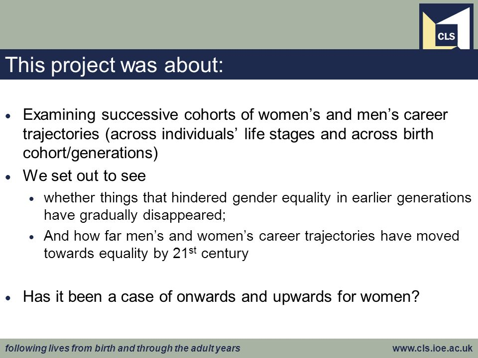following lives from birth and through the adult years www.cls.ioe.ac.uk This project was about: Examining successive cohorts of womens and mens career trajectories (across individuals life stages and across birth cohort/generations) We set out to see whether things that hindered gender equality in earlier generations have gradually disappeared; And how far mens and womens career trajectories have moved towards equality by 21 st century Has it been a case of onwards and upwards for women