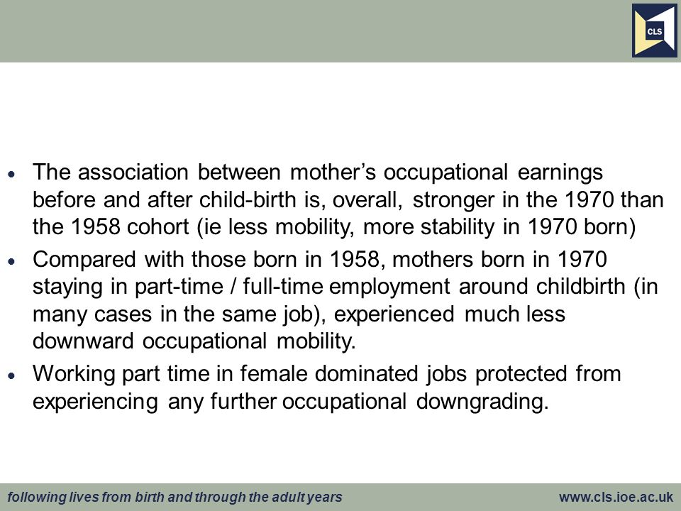 following lives from birth and through the adult years www.cls.ioe.ac.uk The association between mothers occupational earnings before and after child-birth is, overall, stronger in the 1970 than the 1958 cohort (ie less mobility, more stability in 1970 born) Compared with those born in 1958, mothers born in 1970 staying in part-time / full-time employment around childbirth (in many cases in the same job), experienced much less downward occupational mobility.