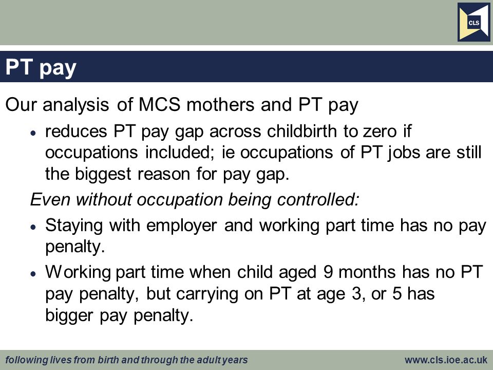 following lives from birth and through the adult years www.cls.ioe.ac.uk PT pay Our analysis of MCS mothers and PT pay reduces PT pay gap across childbirth to zero if occupations included; ie occupations of PT jobs are still the biggest reason for pay gap.