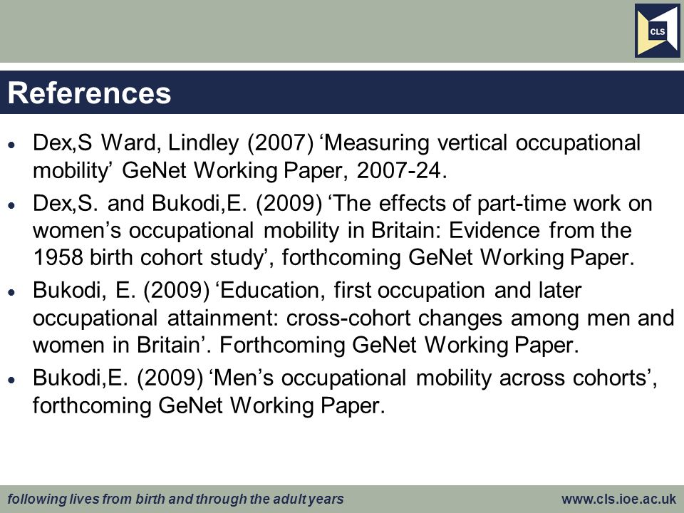 following lives from birth and through the adult years www.cls.ioe.ac.uk References Dex,S Ward, Lindley (2007) Measuring vertical occupational mobility GeNet Working Paper, 2007-24.