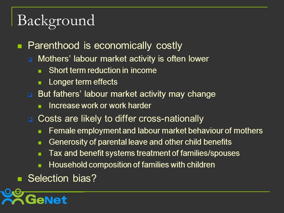 Background Parenthood is economically costly Mothers labour market activity is often lower Short term reduction in income Longer term effects But fathers labour market activity may change Increase work or work harder Costs are likely to differ cross-nationally Female employment and labour market behaviour of mothers Generosity of parental leave and other child benefits Tax and benefit systems treatment of families/spouses Household composition of families with children Selection bias