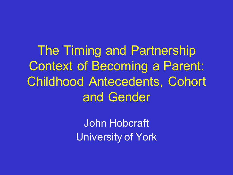 The Timing and Partnership Context of Becoming a Parent: Childhood Antecedents, Cohort and Gender John Hobcraft University of York