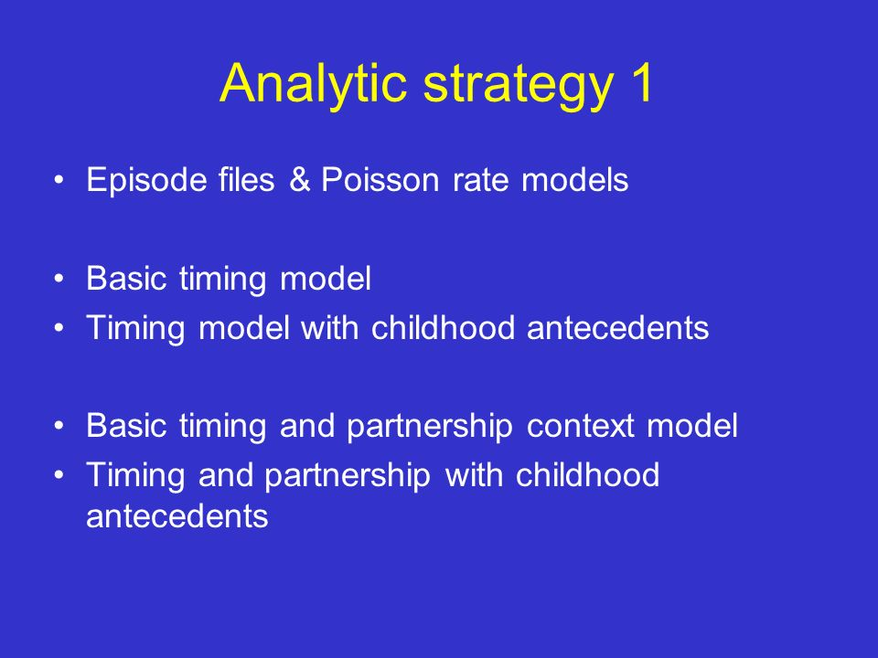 Analytic strategy 1 Episode files & Poisson rate models Basic timing model Timing model with childhood antecedents Basic timing and partnership context model Timing and partnership with childhood antecedents