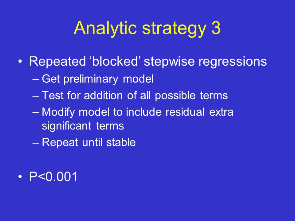 Analytic strategy 3 Repeated blocked stepwise regressions –Get preliminary model –Test for addition of all possible terms –Modify model to include residual extra significant terms –Repeat until stable P<0.001