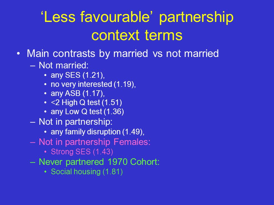 Less favourable partnership context terms Main contrasts by married vs not married –Not married: any SES (1.21), no very interested (1.19), any ASB (1.17), <2 High Q test (1.51) any Low Q test (1.36) –Not in partnership: any family disruption (1.49), –Not in partnership Females: Strong SES (1.43) –Never partnered 1970 Cohort: Social housing (1.81)