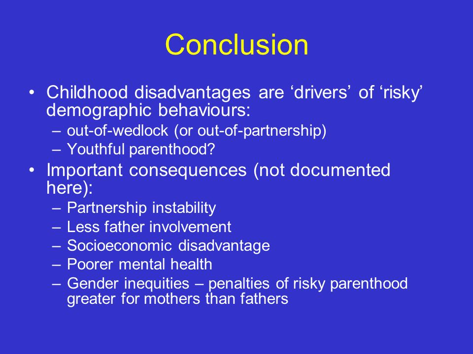 Conclusion Childhood disadvantages are drivers of risky demographic behaviours: –out-of-wedlock (or out-of-partnership) –Youthful parenthood.