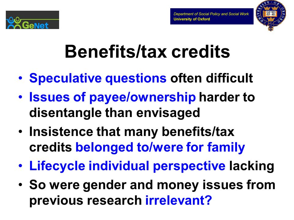 Benefits/tax credits Speculative questions often difficult Issues of payee/ownership harder to disentangle than envisaged Insistence that many benefits/tax credits belonged to/were for family Lifecycle individual perspective lacking So were gender and money issues from previous research irrelevant?