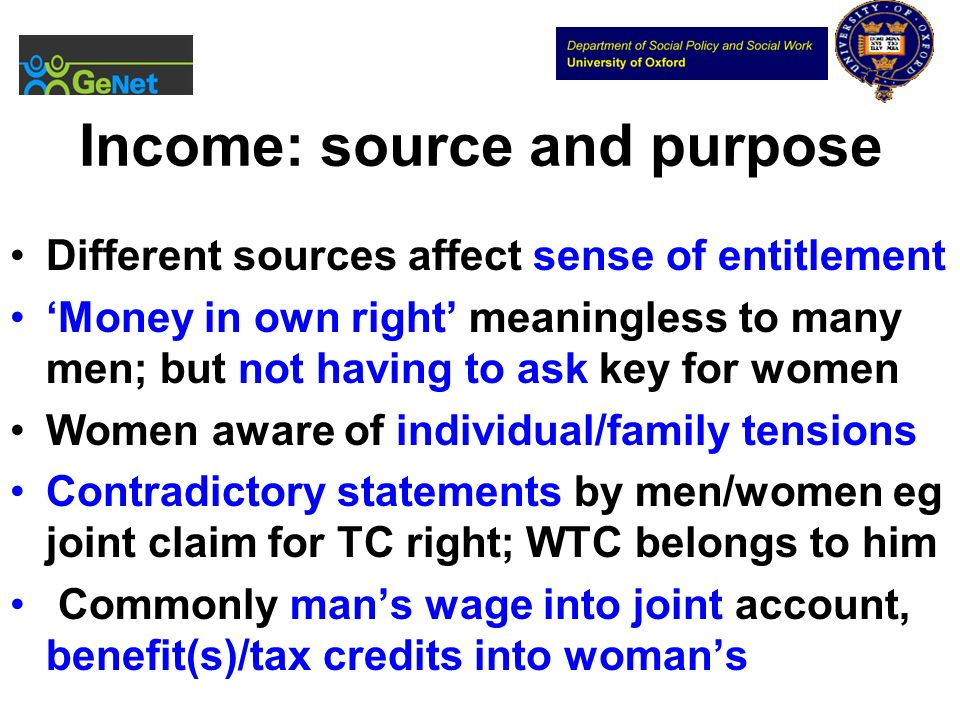 Income: source and purpose Different sources affect sense of entitlement Money in own right meaningless to many men; but not having to ask key for wom