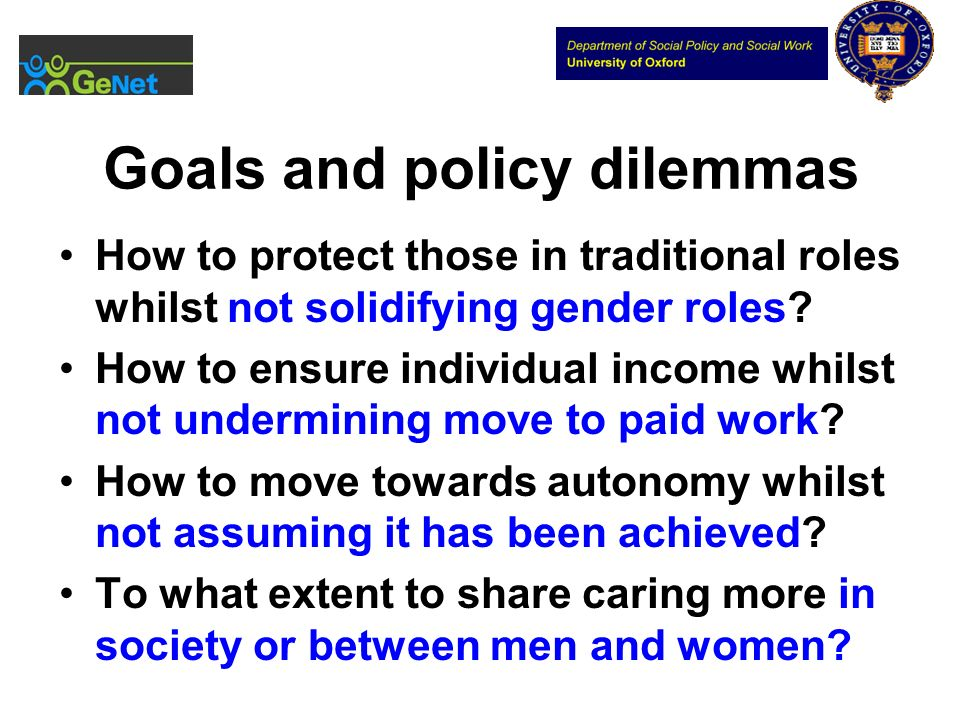 Goals and policy dilemmas How to protect those in traditional roles whilst not solidifying gender roles? How to ensure individual income whilst not un