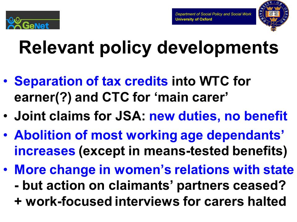 Relevant policy developments Separation of tax credits into WTC for earner( ) and CTC for main carer Joint claims for JSA: new duties, no benefit Abolition of most working age dependants increases (except in means-tested benefits) More change in womens relations with state - but action on claimants partners ceased.