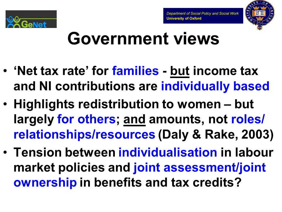 Government views Net tax rate for families - but income tax and NI contributions are individually based Highlights redistribution to women – but largely for others; and amounts, not roles/ relationships/resources (Daly & Rake, 2003) Tension between individualisation in labour market policies and joint assessment/joint ownership in benefits and tax credits