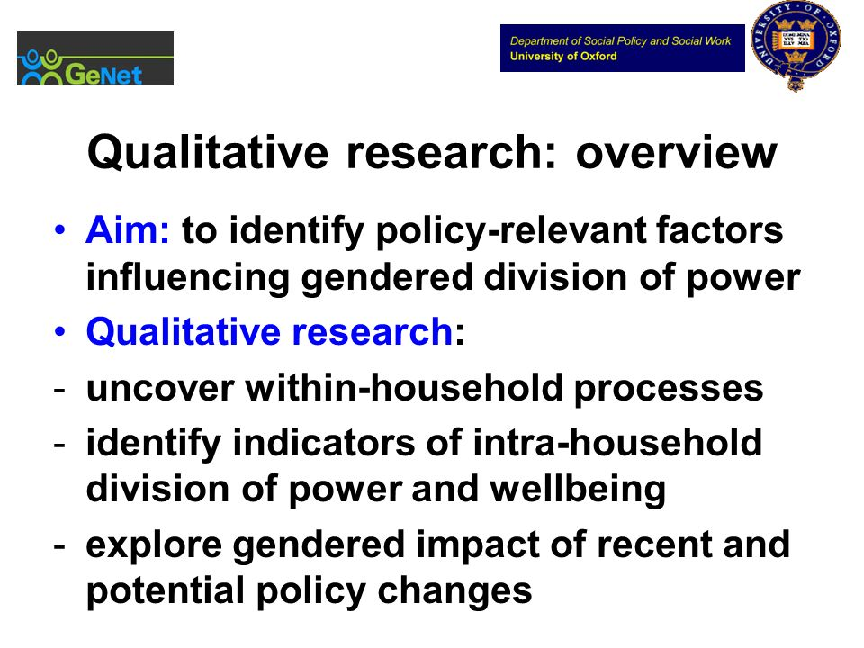 Qualitative research: overview Aim: to identify policy-relevant factors influencing gendered division of power Qualitative research: -uncover within-h
