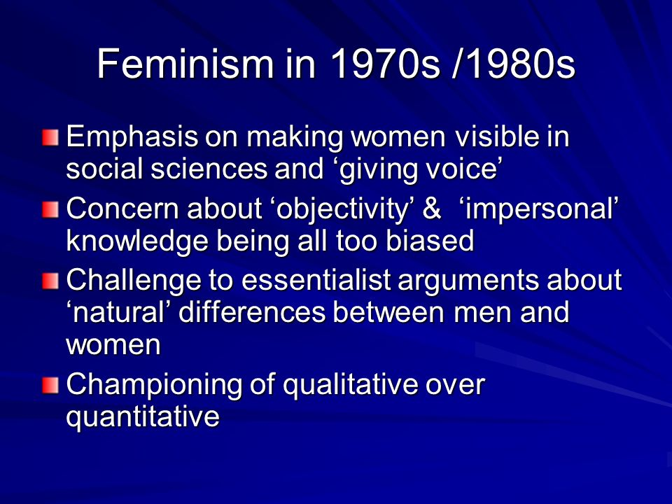 Feminism in 1970s /1980s Emphasis on making women visible in social sciences and giving voice Concern about objectivity & impersonal knowledge being a