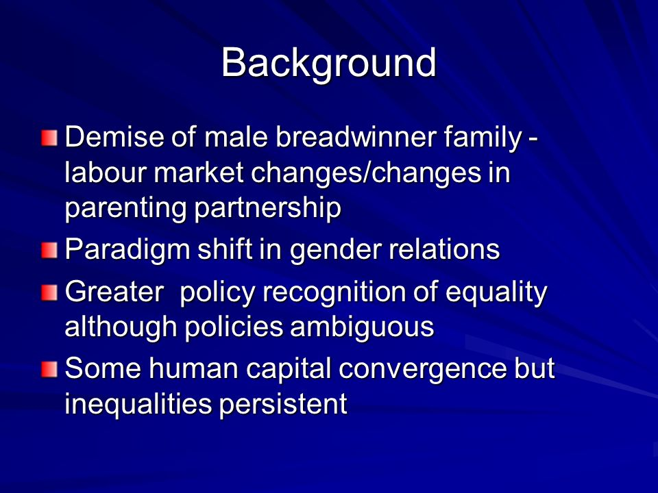Background Demise of male breadwinner family - labour market changes/changes in parenting partnership Paradigm shift in gender relations Greater polic
