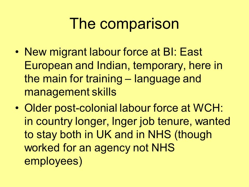 The comparison New migrant labour force at BI: East European and Indian, temporary, here in the main for training – language and management skills Older post-colonial labour force at WCH: in country longer, lnger job tenure, wanted to stay both in UK and in NHS (though worked for an agency not NHS employees)