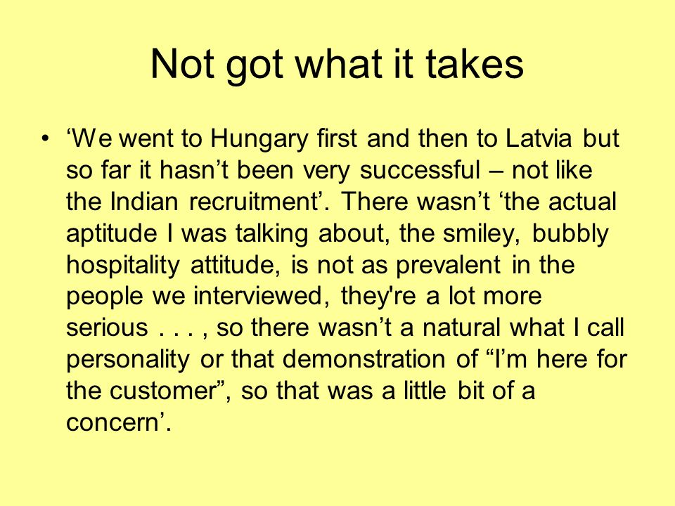 Not got what it takes We went to Hungary first and then to Latvia but so far it hasnt been very successful – not like the Indian recruitment.